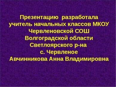 Презентацию разработала учитель начальных классов МКОУ Червленовской СОШ Волг...