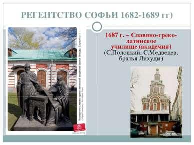 РЕГЕНТСТВО СОФЬИ 1682-1689 гг) 1687 г. – Славяно-греко-латинское училище (ака...