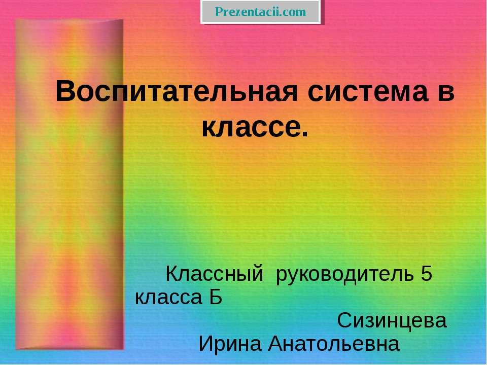 Воспитательная система в классе. Классный руководитель 5 класса Б Сизинцева И...