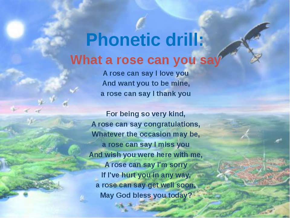 Phonetic drill: What a rose can you say A rose can say I love you And want yo...