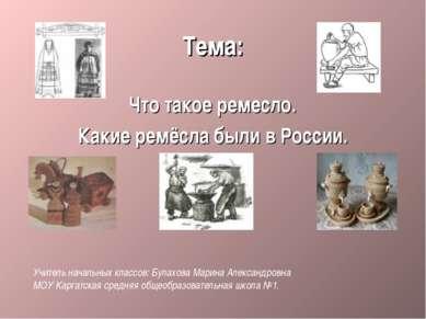 Тема: Что такое ремесло. Какие ремёсла были в России. Учитель начальных класс...