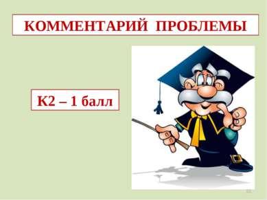 КОММЕНТАРИЙ ПРОБЛЕМЫ К2 – 1 балл *
