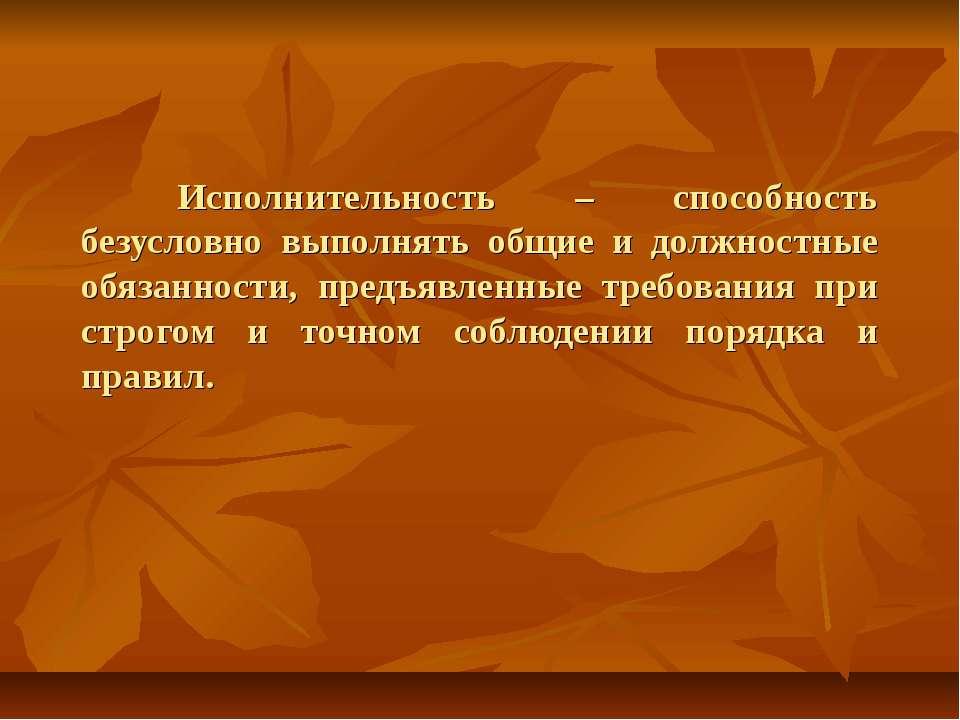 Исполнительность – способность безусловно выполнять общие и должностные обяза...
