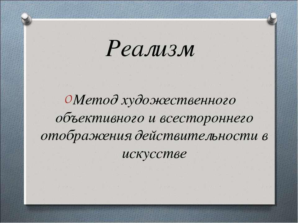Реализм Метод художественного объективного и всестороннего отображения действ...