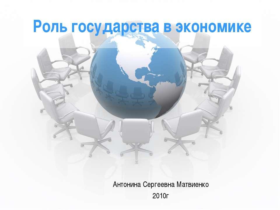 Роль государства в экономике Антонина Сергеевна Матвиенко 2010г