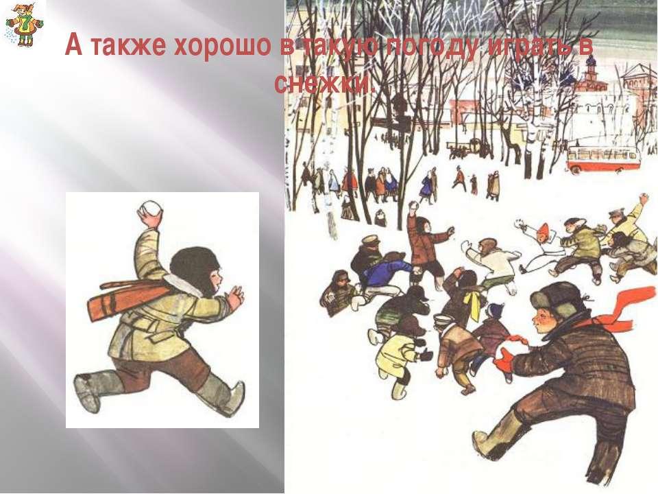 А также хорошо в такую погоду играть в снежки.