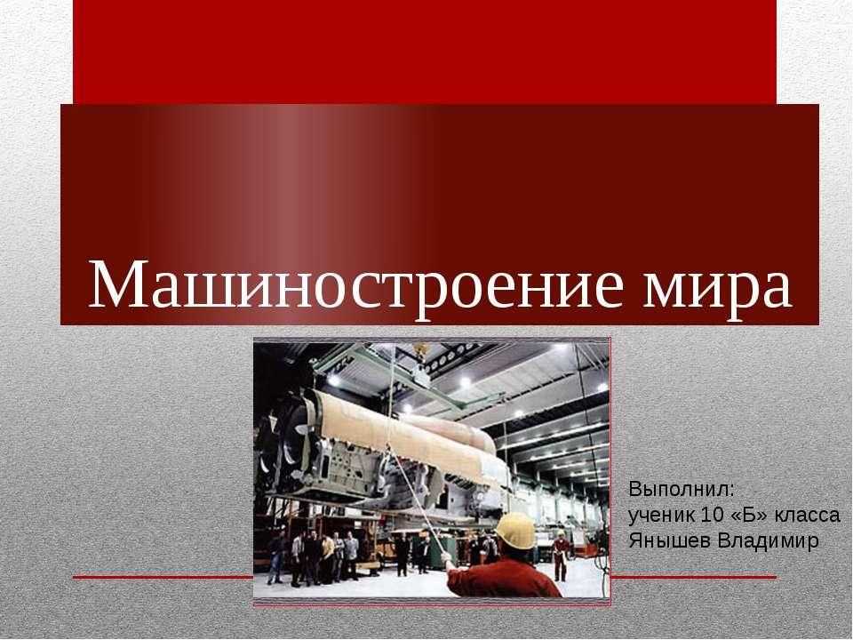 Машиностроение мира Выполнил: ученик 10 «Б» класса Янышев Владимир