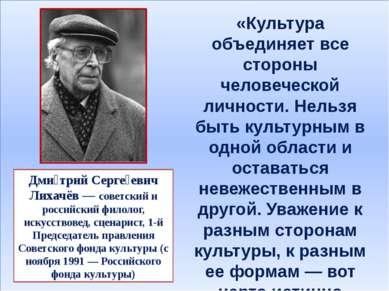 Дми трий Серге евич Лихачёв — советский и российский филолог, искусствовед, с...