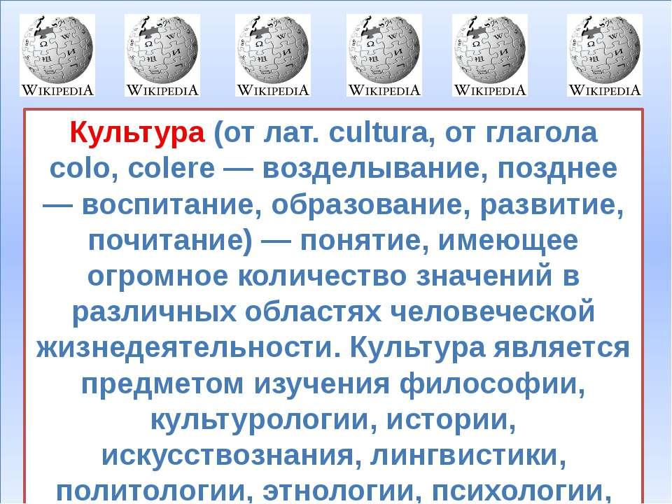 Культура (от лат. cultura, от глагола colo, colere — возделывание, позднее — ...