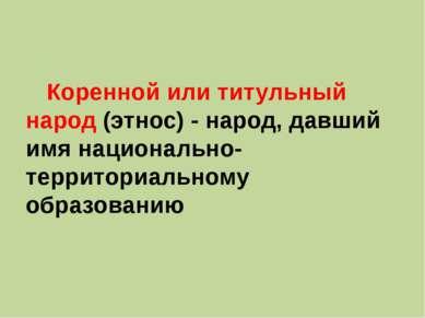 Коренной или титульный народ (этнос) - народ, давший имя национально-территор...