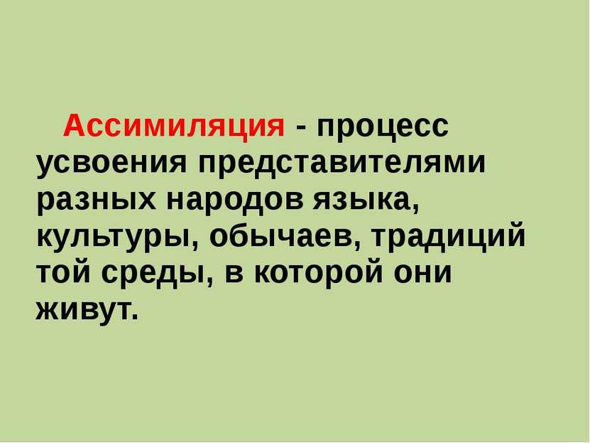 Ассимиляция - процесс усвоения представителями разных народов языка, культуры...