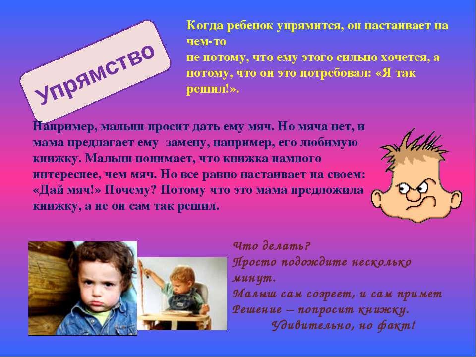 Упрямство Когда ребенок упрямится, он настаивает на чем-то не потому, что ему...