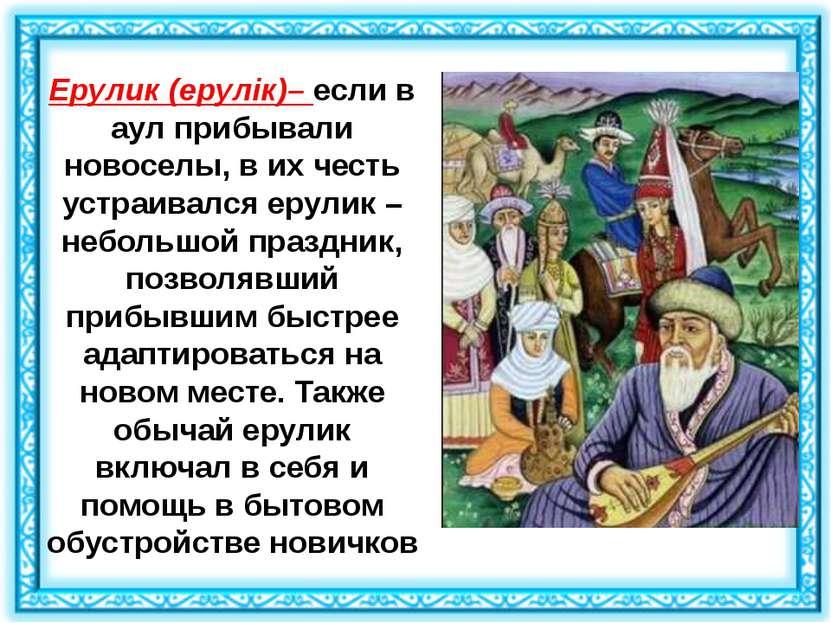 Ерулик(ерулік)– если в аул прибывали новоселы, в их честь устраивался ерулик...