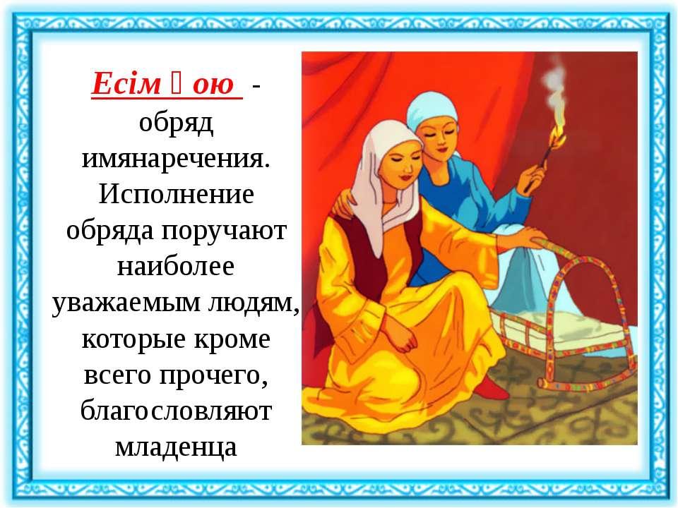 Есім қою - обряд имянаречения. Исполнение обряда поручают наиболее уважаемым...