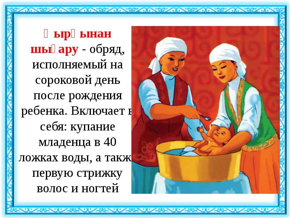 Қырқынан шығару- обряд, исполняемый на сороковой день после рождения ребенка...