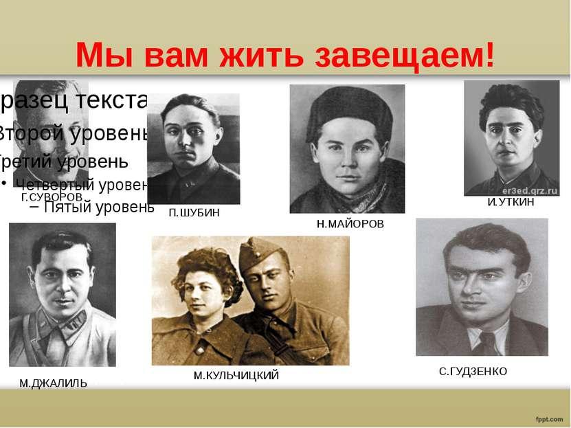 Мы вам жить завещаем! Г.СУВОРОВ П.ШУБИН Н.МАЙОРОВ И.УТКИН М.ДЖАЛИЛЬ М.КУЛЬЧИЦ...