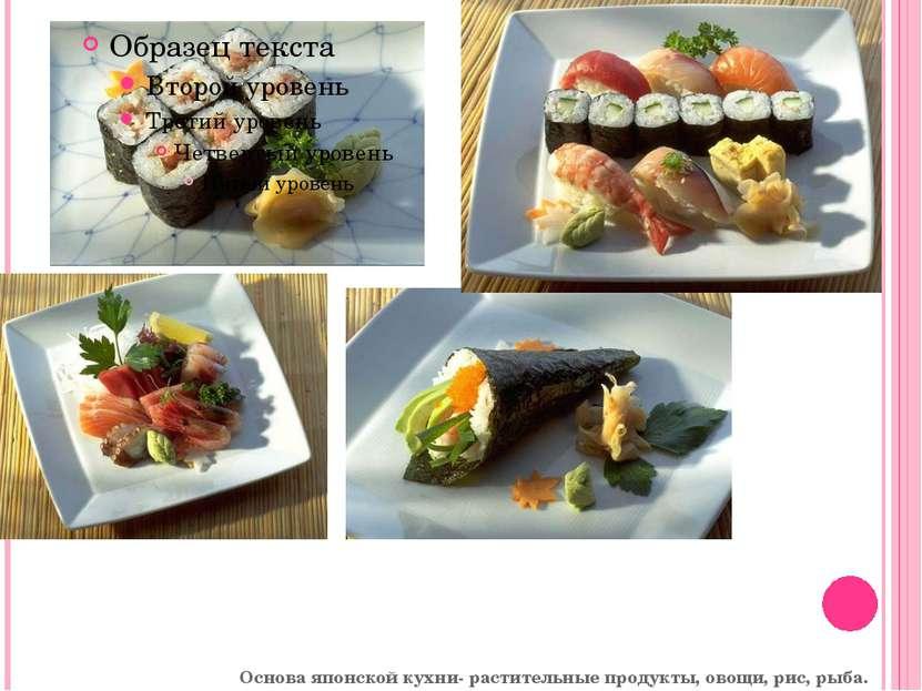 Основа японской кухни- растительные продукты, овощи, рис, рыба.
