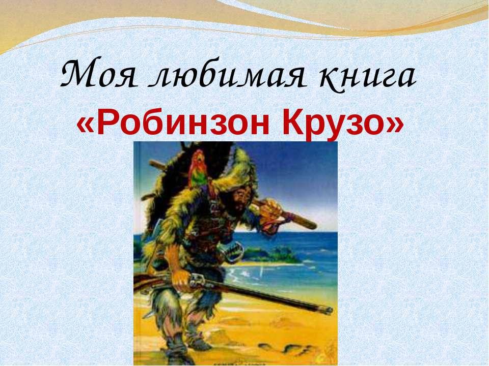 Моя любимая книга «Робинзон Крузо»