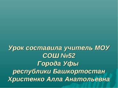 Урок составила учитель МОУ СОШ №52 Города Уфы республики Башкортостан Христен...