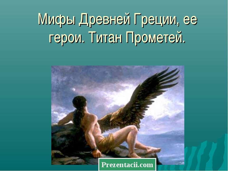 Мифы Древней Греции, ее герои. Титан Прометей.