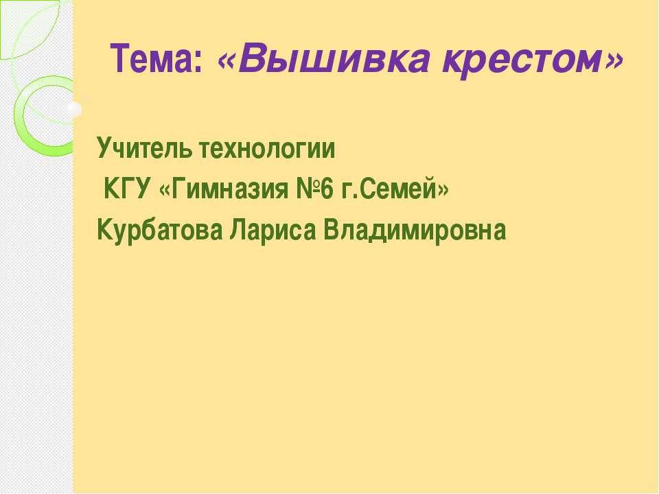 Тема: «Вышивка крестом» Учитель технологии КГУ «Гимназия №6 г.Семей» Курбато...