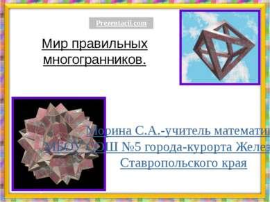 Мир правильных многогранников. Морина С.А.-учитель математики МБОУ СОШ №5 гор...