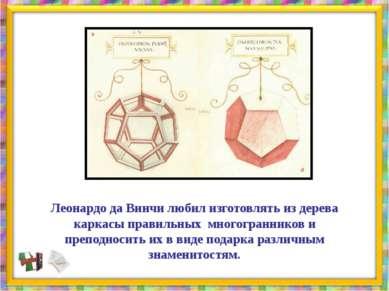 Леонардо да Винчи любил изготовлять из дерева каркасы правильных многогранник...