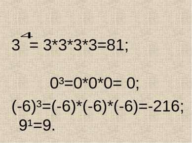 3 = 3*3*3*3=81; 0³=0*0*0= 0; (-6)³=(-6)*(-6)*(-6)=-216; 9¹=9.