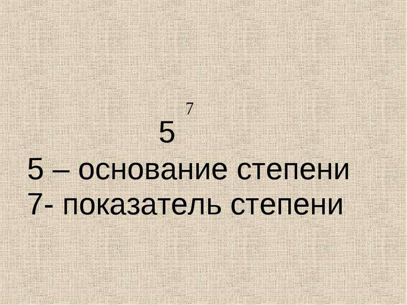 5 5 – основание степени 7- показатель степени