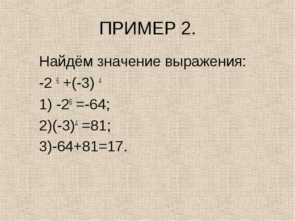 ПРИМЕР 2. Найдём значение выражения: -2 6 +(-3) 4 1) -26 =-64; 2)(-3)4 =81; 3...