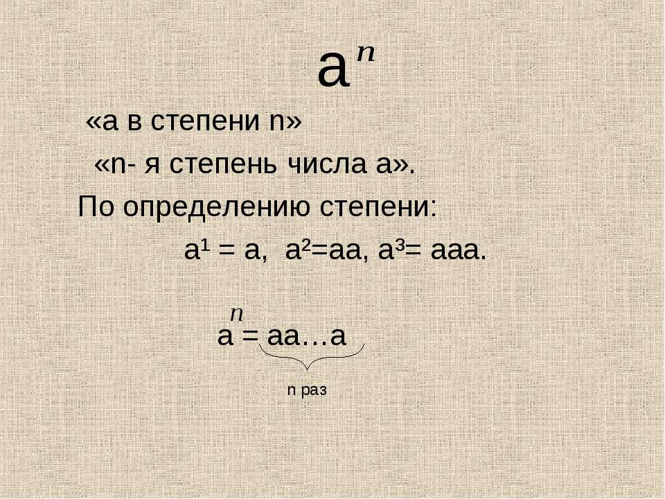 а «а в степени n» «n- я степень числа а». По определению степени: а¹ = а, а²=...