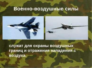 Военно-воздушные силы служат для охраны воздушных границ и отражения нападени...