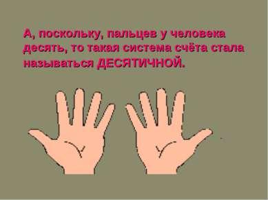 А, поскольку, пальцев у человека десять, то такая система счёта стала называт...