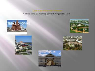 Look at the major cities of Russia. Vladimir, Perm, St.Petersburg, Yaroslavl,...