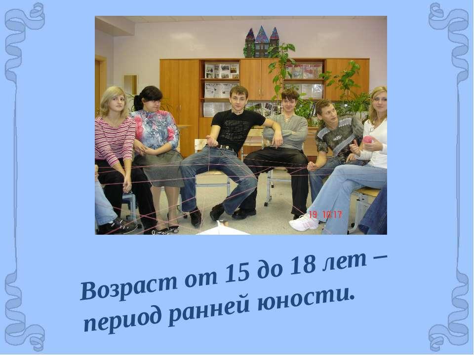 Возраст от 15 до 18 лет – период ранней юности.