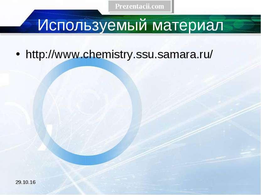 Используемый материал http://www.chemistry.ssu.samara.ru/ * Prezentacii.com