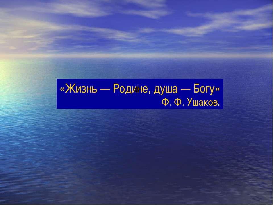 «Жизнь — Родине, душа — Богу» Ф. Ф. Ушаков.