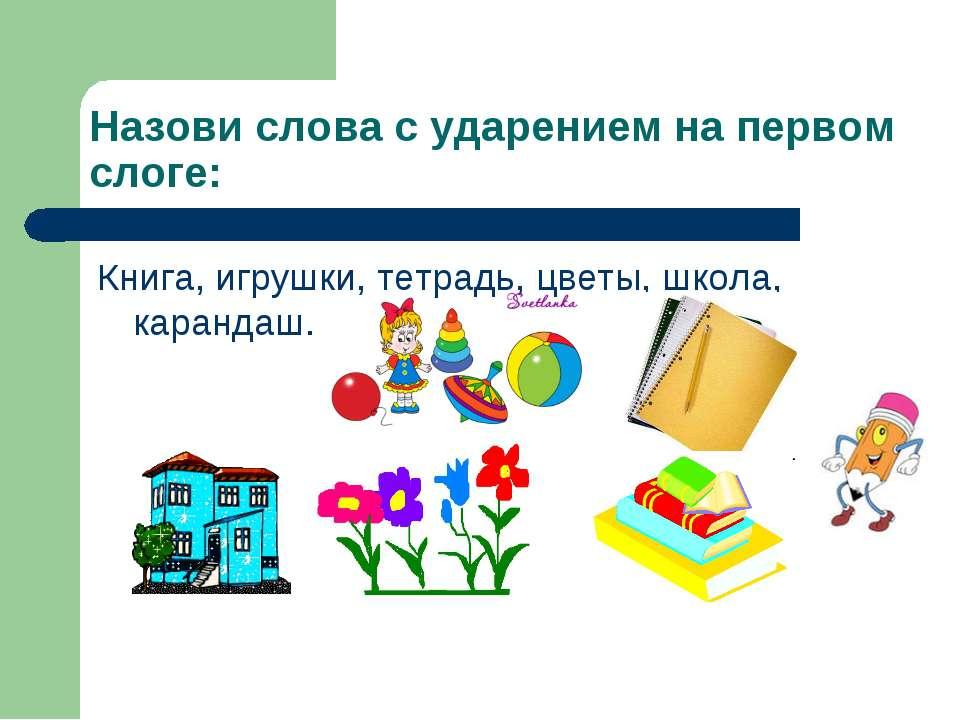 Назови слова с ударением на первом слоге: Книга, игрушки, тетрадь, цветы, шко...