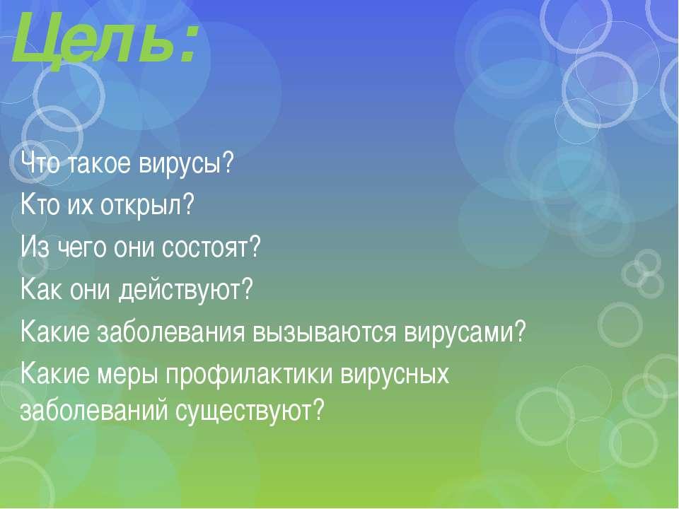 Цель: Что такое вирусы? Кто их открыл? Из чего они состоят? Как они действуют...