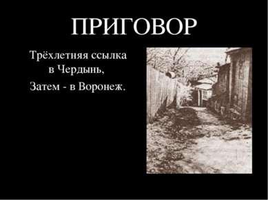 ПРИГОВОР Трёхлетняя ссылка в Чердынь, Затем - в Воронеж.