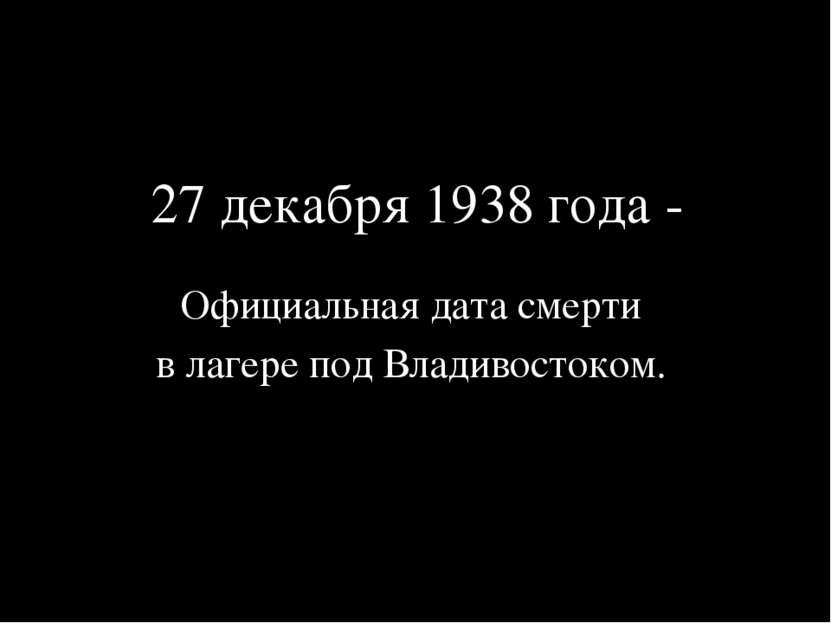 27 декабря 1938 года - Официальная дата смерти в лагере под Владивостоком.