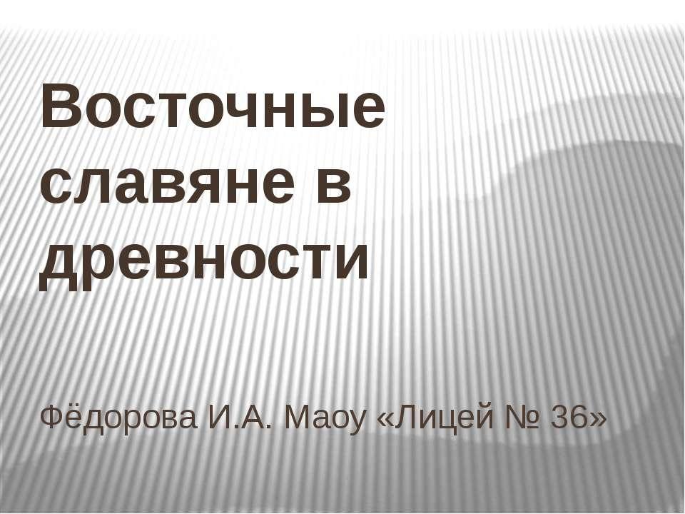 Фёдорова И.А. Маоу «Лицей № 36» Восточные славяне в древности