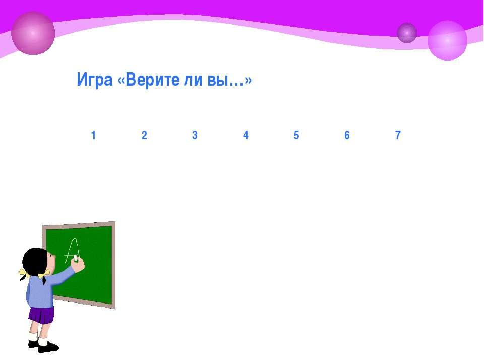 Игра «Верите ли вы…» 1 2 3 4 5 6 7