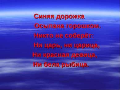 Синяя дорожка Осыпана горошком. Никто не соберёт: Ни царь, ни царица, Ни крас...