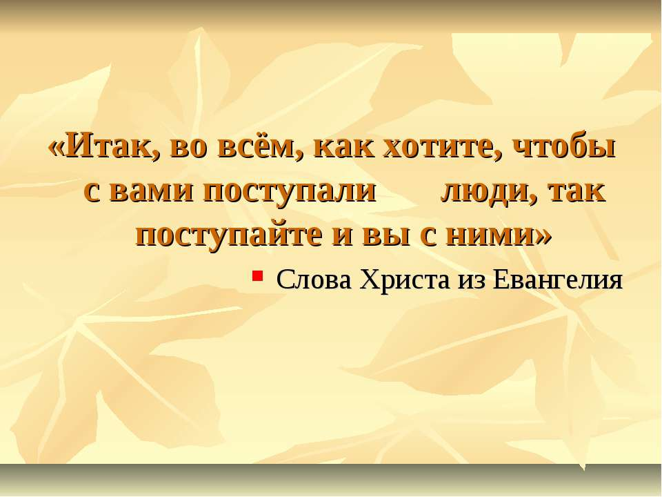 «Итак, во всём, как хотите, чтобы с вами поступали люди, так поступайте и вы ...