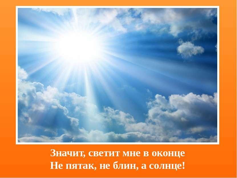 Значит, светит мне в оконце Не пятак, не блин, а солнце!