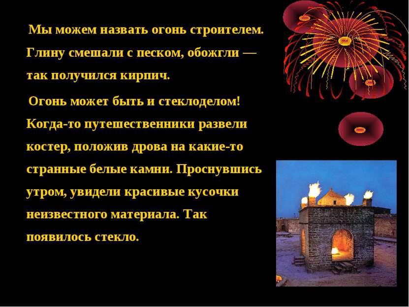 Мы можем назвать огонь строителем. Глину смешали с песком, обожгли — так полу...