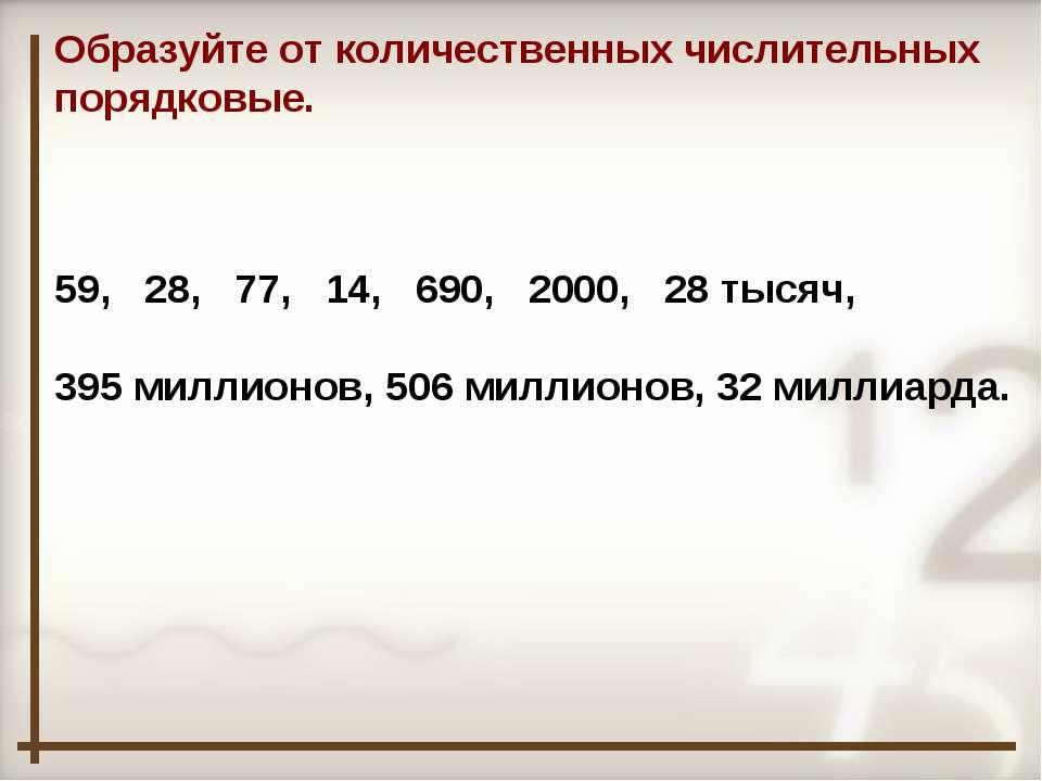 Образуйте от количественных числительных порядковые. 59, 28, 77, 14, 690, 200...