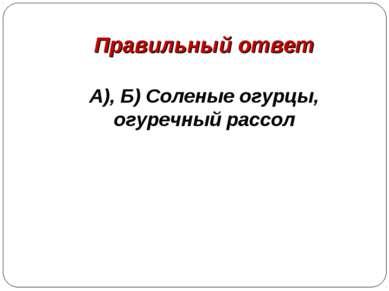 Правильный ответ А), Б) Соленые огурцы, огуречный рассол