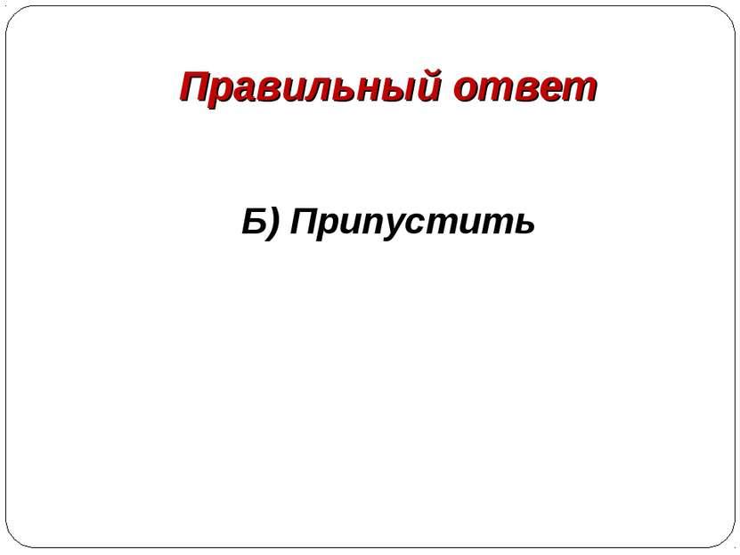 Правильный ответ Б) Припустить